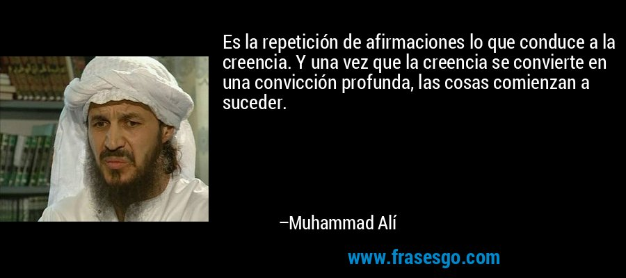 Es la repetición de afirmaciones lo que conduce a la creencia. Y una vez que la creencia se convierte en una convicción profunda, las cosas comienzan a suceder. – Muhammad Alí
