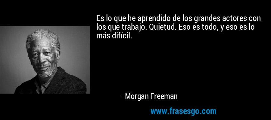 Es lo que he aprendido de los grandes actores con los que trabajo. Quietud. Eso es todo, y eso es lo más difícil. – Morgan Freeman