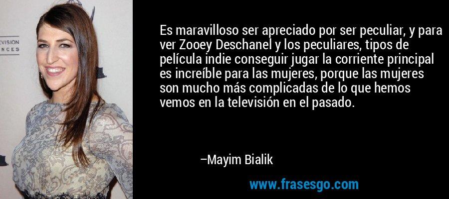 Es maravilloso ser apreciado por ser peculiar, y para ver Zooey Deschanel y los peculiares, tipos de película indie conseguir jugar la corriente principal es increíble para las mujeres, porque las mujeres son mucho más complicadas de lo que hemos vemos en la televisión en el pasado. – Mayim Bialik