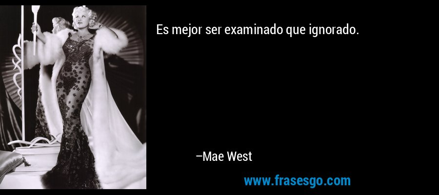 Es mejor ser examinado que ignorado. – Mae West