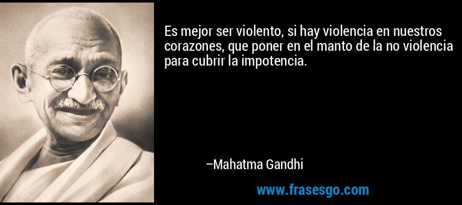 Es mejor ser violento, si hay violencia en nuestros corazones, que poner en el manto de la no violencia para cubrir la impotencia. – Mahatma Gandhi