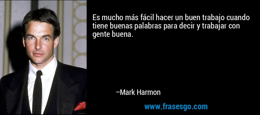Es mucho más fácil hacer un buen trabajo cuando tiene buenas palabras para decir y trabajar con gente buena. – Mark Harmon