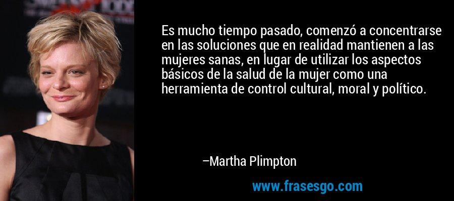 Es mucho tiempo pasado, comenzó a concentrarse en las soluciones que en realidad mantienen a las mujeres sanas, en lugar de utilizar los aspectos básicos de la salud de la mujer como una herramienta de control cultural, moral y político. – Martha Plimpton