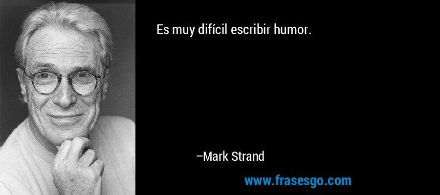 Es muy difícil escribir humor. – Mark Strand