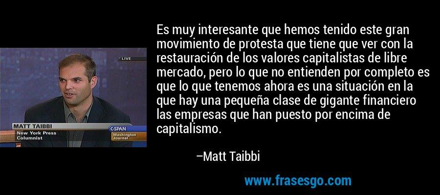 Es muy interesante que hemos tenido este gran movimiento de protesta que tiene que ver con la restauración de los valores capitalistas de libre mercado, pero lo que no entienden por completo es que lo que tenemos ahora es una situación en la que hay una pequeña clase de gigante financiero las empresas que han puesto por encima de capitalismo. – Matt Taibbi