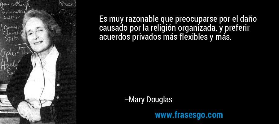 Es muy razonable que preocuparse por el daño causado por la religión organizada, y preferir acuerdos privados más flexibles y más. – Mary Douglas
