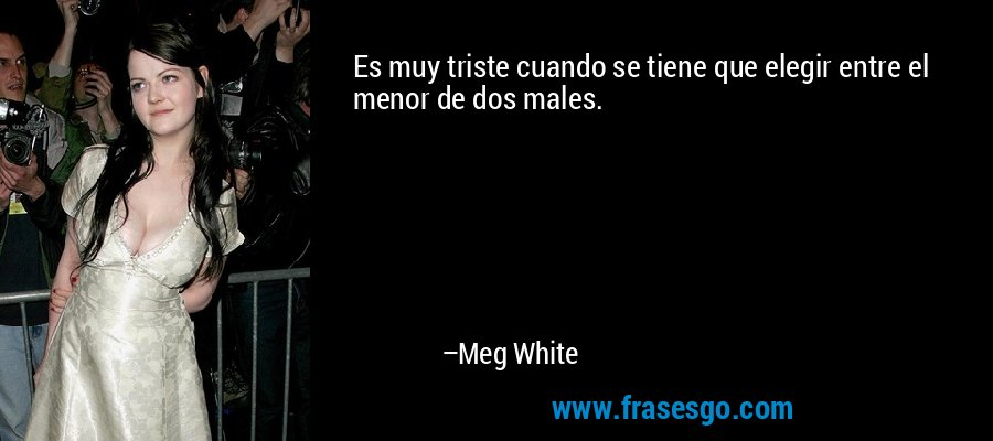 Es muy triste cuando se tiene que elegir entre el menor de dos males. – Meg White