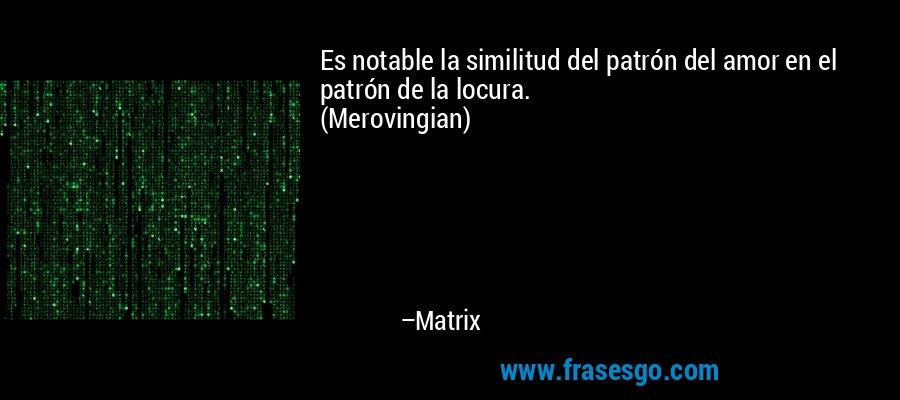 Es notable la similitud del patrón del amor en el patrón de la locura. (Merovingian) – Matrix