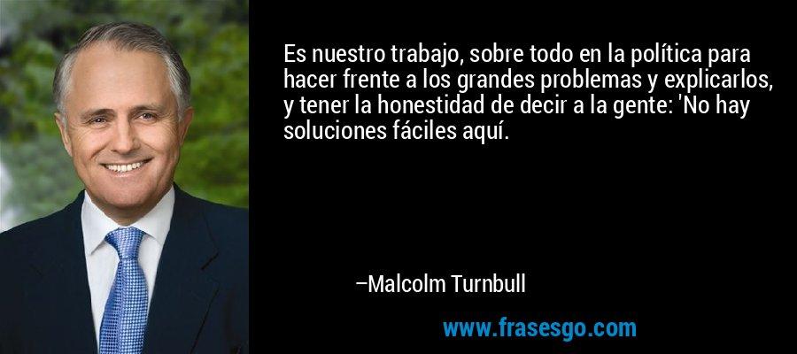Es nuestro trabajo, sobre todo en la política para hacer frente a los grandes problemas y explicarlos, y tener la honestidad de decir a la gente: 'No hay soluciones fáciles aquí. – Malcolm Turnbull