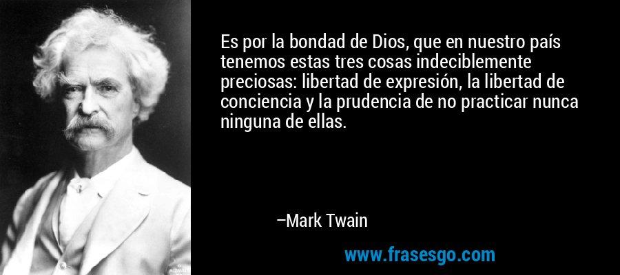 Es por la bondad de Dios, que en nuestro país tenemos estas tres cosas indeciblemente preciosas: libertad de expresión, la libertad de conciencia y la prudencia de no practicar nunca ninguna de ellas. – Mark Twain
