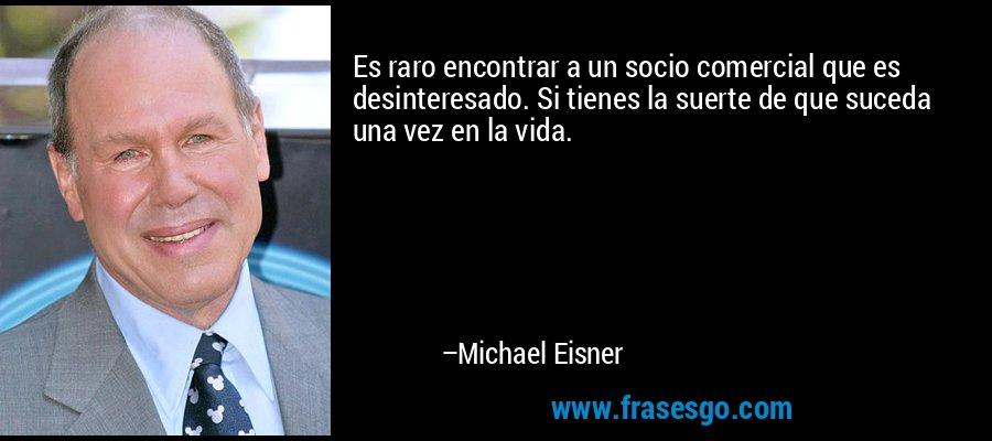 Es raro encontrar a un socio comercial que es desinteresado. Si tienes la suerte de que suceda una vez en la vida. – Michael Eisner