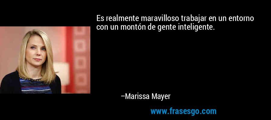 Es realmente maravilloso trabajar en un entorno con un montón de gente inteligente. – Marissa Mayer
