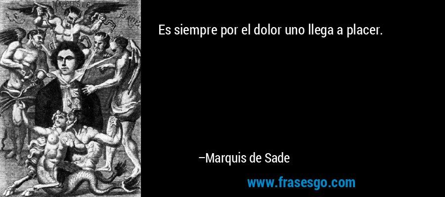Es siempre por el dolor uno llega a placer. – Marquis de Sade