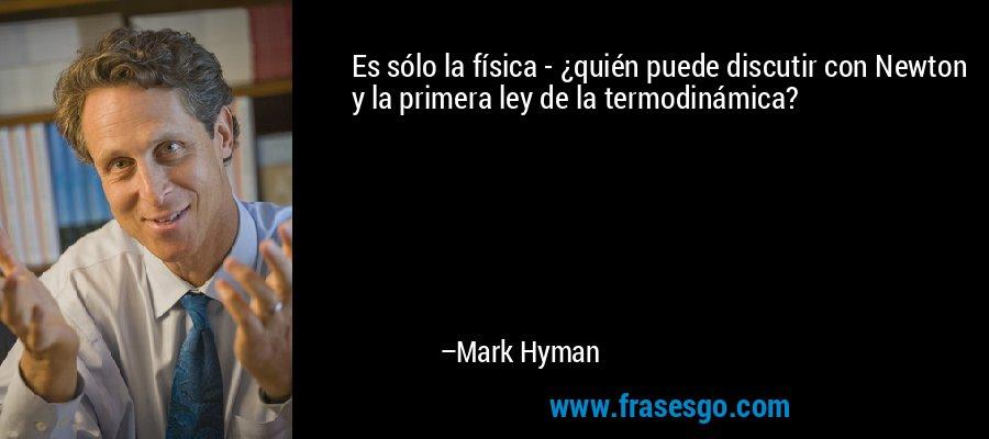 Es sólo la física - ¿quién puede discutir con Newton y la primera ley de la termodinámica? – Mark Hyman