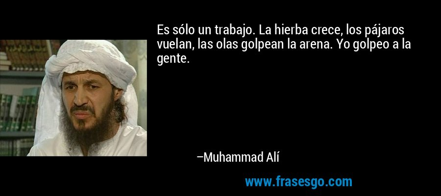 Es sólo un trabajo. La hierba crece, los pájaros vuelan, las olas golpean la arena. Yo golpeo a la gente. – Muhammad Alí