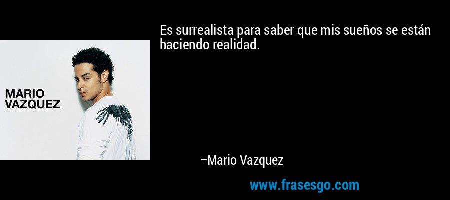 Es surrealista para saber que mis sueños se están haciendo realidad. – Mario Vazquez