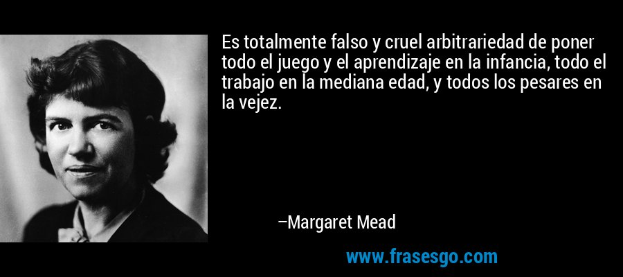 Es totalmente falso y cruel arbitrariedad de poner todo el juego y el aprendizaje en la infancia, todo el trabajo en la mediana edad, y todos los pesares en la vejez. – Margaret Mead