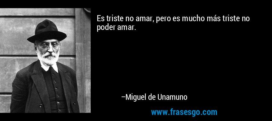 Es triste no amar, pero es mucho más triste no poder amar. – Miguel de Unamuno