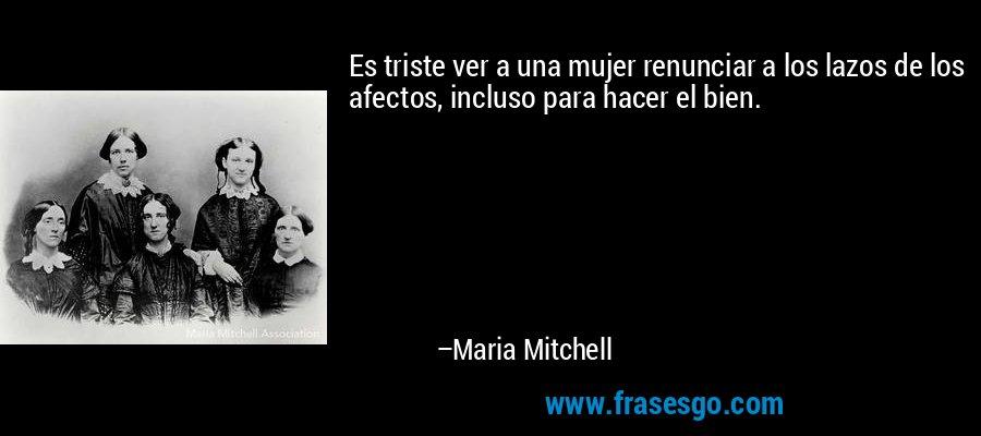 Es triste ver a una mujer renunciar a los lazos de los afectos, incluso para hacer el bien. – Maria Mitchell