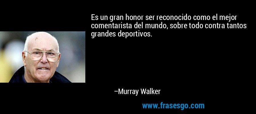 Es un gran honor ser reconocido como el mejor comentarista del mundo, sobre todo contra tantos grandes deportivos. – Murray Walker