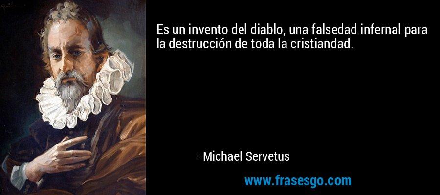 Es un invento del diablo, una falsedad infernal para la destrucción de toda la cristiandad. – Michael Servetus