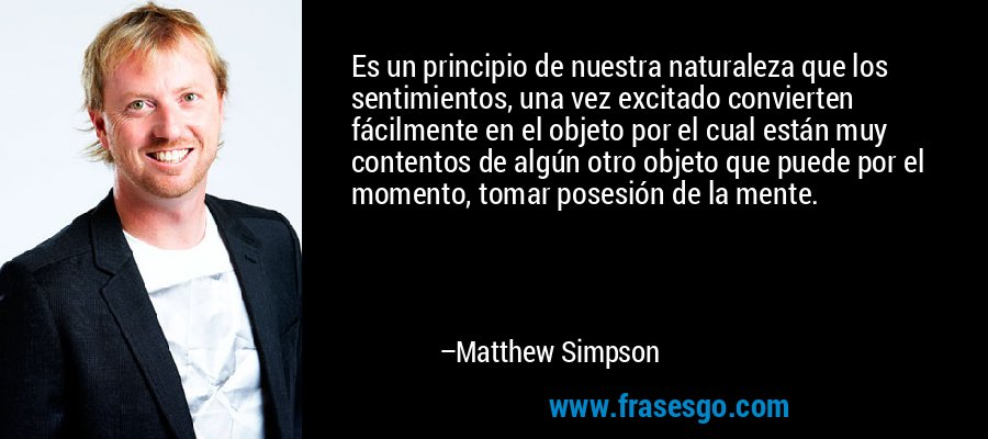 Es un principio de nuestra naturaleza que los sentimientos, una vez excitado convierten fácilmente en el objeto por el cual están muy contentos de algún otro objeto que puede por el momento, tomar posesión de la mente. – Matthew Simpson