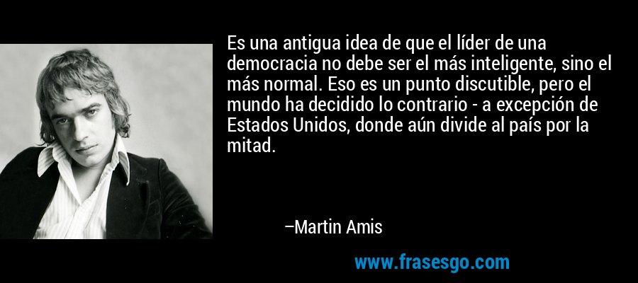 Es una antigua idea de que el líder de una democracia no debe ser el más inteligente, sino el más normal. Eso es un punto discutible, pero el mundo ha decidido lo contrario - a excepción de Estados Unidos, donde aún divide al país por la mitad. – Martin Amis