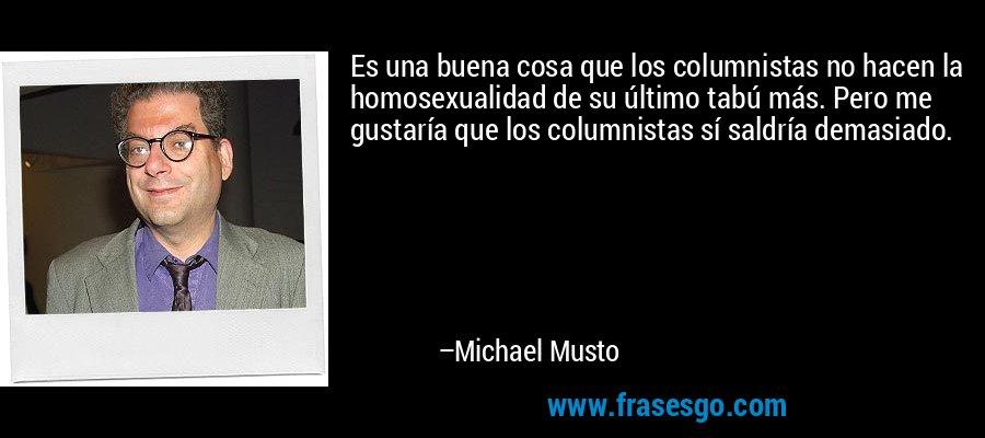 Es una buena cosa que los columnistas no hacen la homosexualidad de su último tabú más. Pero me gustaría que los columnistas sí saldría demasiado. – Michael Musto