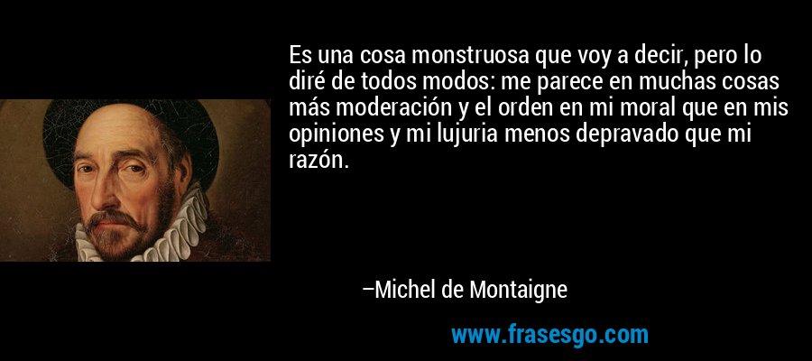 Es una cosa monstruosa que voy a decir, pero lo diré de todos modos: me parece en muchas cosas más moderación y el orden en mi moral que en mis opiniones y mi lujuria menos depravado que mi razón. – Michel de Montaigne