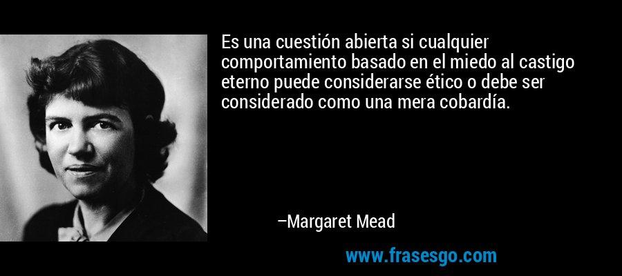 Es una cuestión abierta si cualquier comportamiento basado en el miedo al castigo eterno puede considerarse ético o debe ser considerado como una mera cobardía. – Margaret Mead