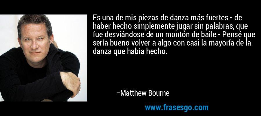 Es una de mis piezas de danza más fuertes - de haber hecho simplemente jugar sin palabras, que fue desviándose de un montón de baile - Pensé que sería bueno volver a algo con casi la mayoría de la danza que había hecho. – Matthew Bourne