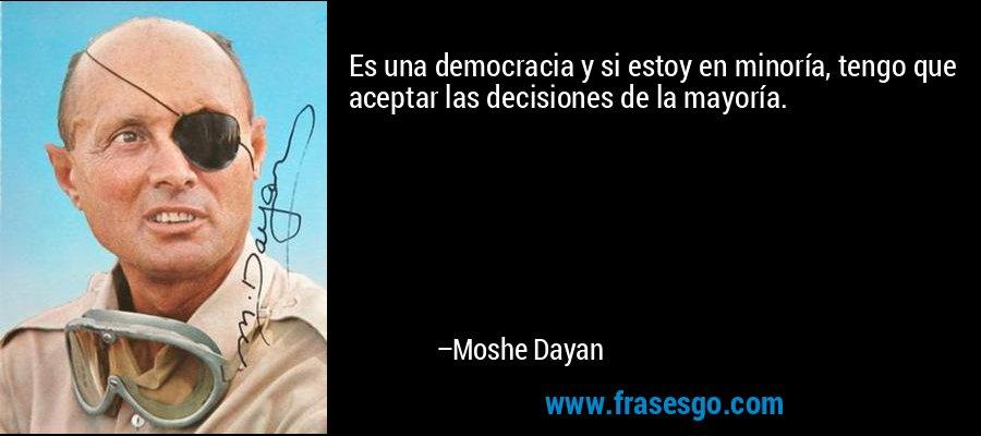 Es una democracia y si estoy en minoría, tengo que aceptar las decisiones de la mayoría. – Moshe Dayan