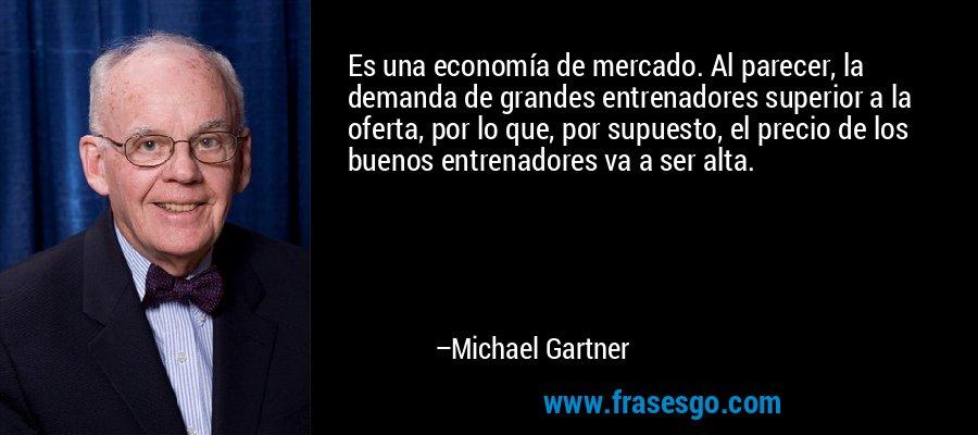 Es una economía de mercado. Al parecer, la demanda de grandes entrenadores superior a la oferta, por lo que, por supuesto, el precio de los buenos entrenadores va a ser alta. – Michael Gartner