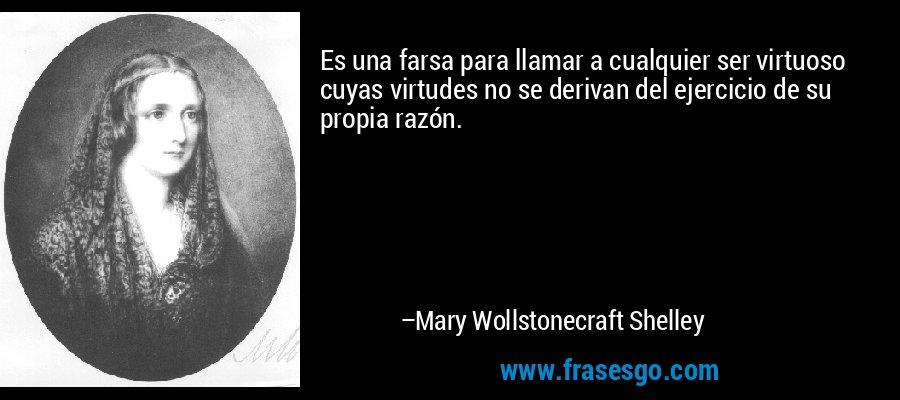 Es una farsa para llamar a cualquier ser virtuoso cuyas virtudes no se derivan del ejercicio de su propia razón. – Mary Wollstonecraft Shelley