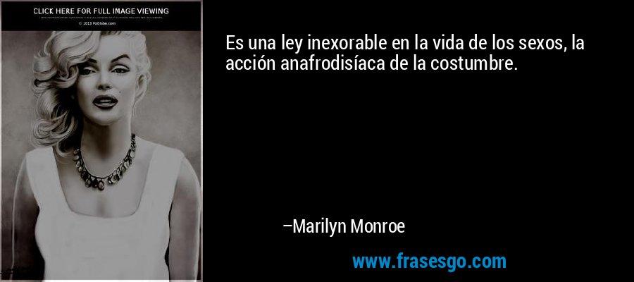 Es una ley inexorable en la vida de los sexos, la acción anafrodisíaca de la costumbre. – Marilyn Monroe