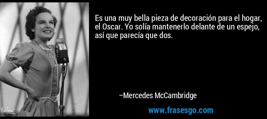 Es una muy bella pieza de decoración para el hogar, el Oscar. Yo solía mantenerlo delante de un espejo, así que parecía que dos. – Mercedes McCambridge