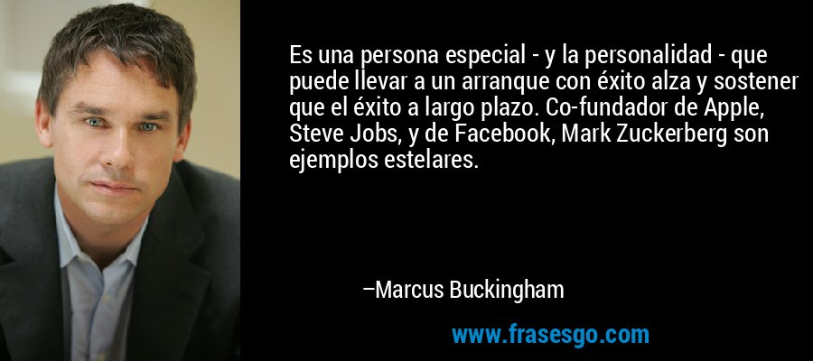 Es una persona especial - y la personalidad - que puede llevar a un arranque con éxito alza y sostener que el éxito a largo plazo. Co-fundador de Apple, Steve Jobs, y de Facebook, Mark Zuckerberg son ejemplos estelares. – Marcus Buckingham