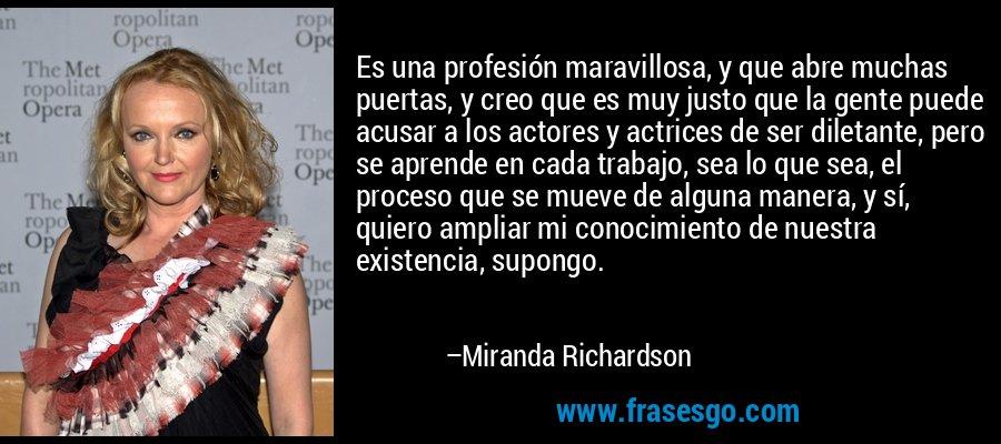 Es una profesión maravillosa, y que abre muchas puertas, y creo que es muy justo que la gente puede acusar a los actores y actrices de ser diletante, pero se aprende en cada trabajo, sea lo que sea, el proceso que se mueve de alguna manera, y sí, quiero ampliar mi conocimiento de nuestra existencia, supongo. – Miranda Richardson