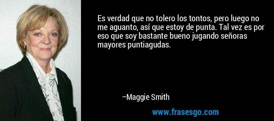 Es verdad que no tolero los tontos, pero luego no me aguanto, así que estoy de punta. Tal vez es por eso que soy bastante bueno jugando señoras mayores puntiagudas. – Maggie Smith