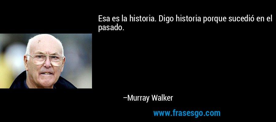 Esa es la historia. Digo historia porque sucedió en el pasado. – Murray Walker