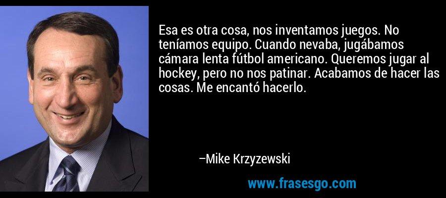 Esa es otra cosa, nos inventamos juegos. No teníamos equipo. Cuando nevaba, jugábamos cámara lenta fútbol americano. Queremos jugar al hockey, pero no nos patinar. Acabamos de hacer las cosas. Me encantó hacerlo. – Mike Krzyzewski