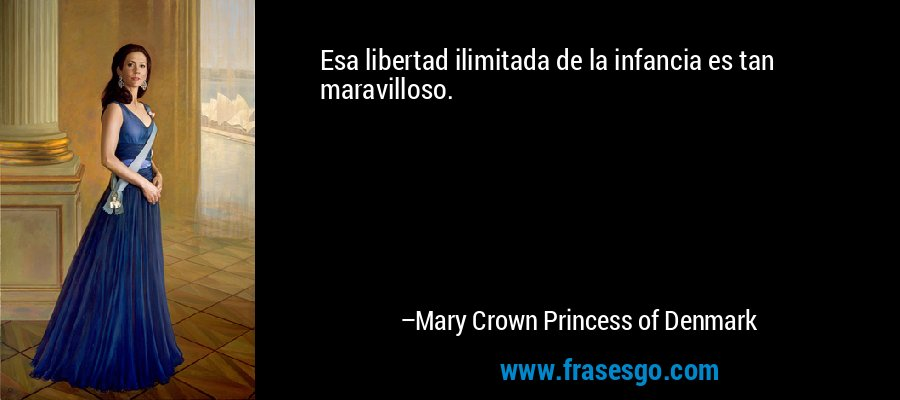 Esa libertad ilimitada de la infancia es tan maravilloso. – Mary Crown Princess of Denmark