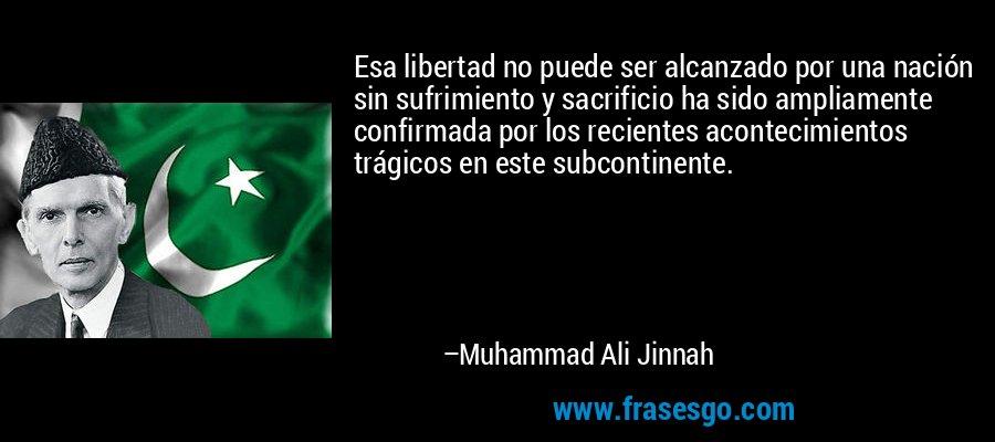 Esa libertad no puede ser alcanzado por una nación sin sufrimiento y sacrificio ha sido ampliamente confirmada por los recientes acontecimientos trágicos en este subcontinente. – Muhammad Ali Jinnah