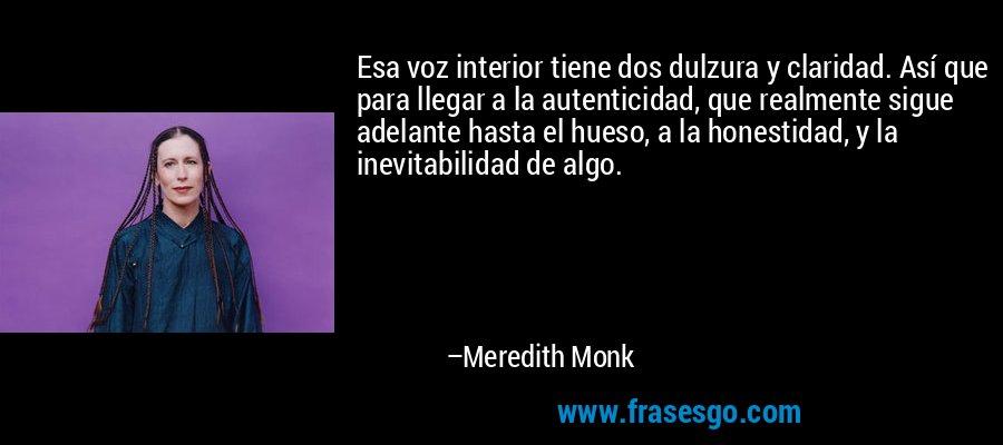 Esa voz interior tiene dos dulzura y claridad. Así que para llegar a la autenticidad, que realmente sigue adelante hasta el hueso, a la honestidad, y la inevitabilidad de algo. – Meredith Monk