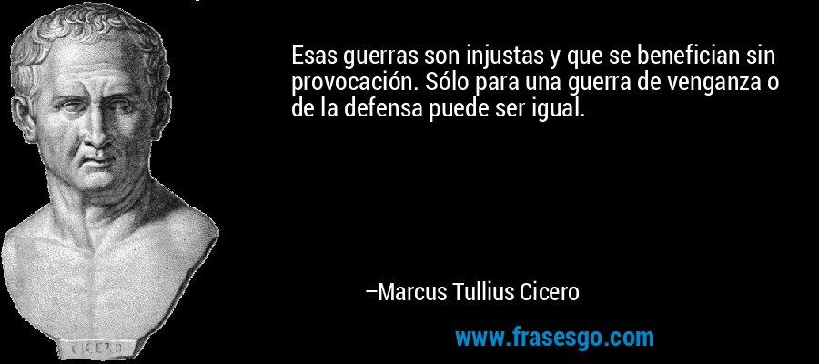 Esas guerras son injustas y que se benefician sin provocación. Sólo para una guerra de venganza o de la defensa puede ser igual. – Marcus Tullius Cicero