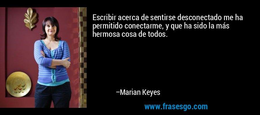 Escribir acerca de sentirse desconectado me ha permitido conectarme, y que ha sido la más hermosa cosa de todos. – Marian Keyes
