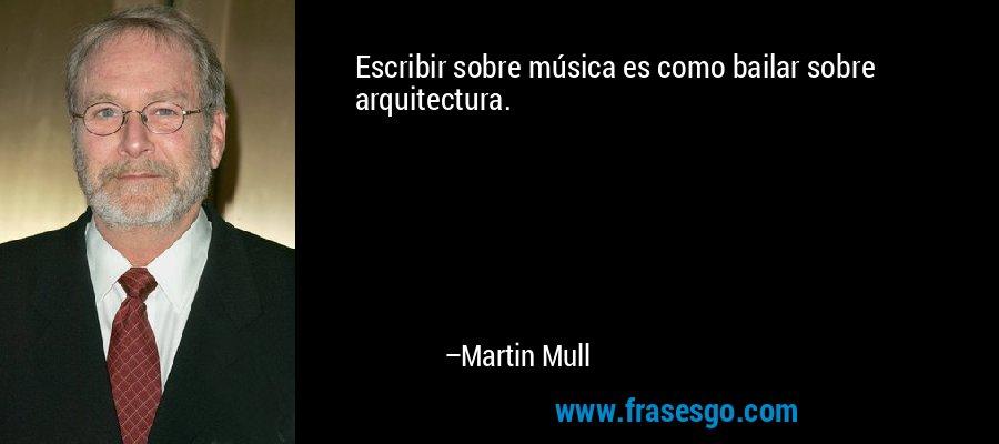 Escribir sobre música es como bailar sobre arquitectura. – Martin Mull
