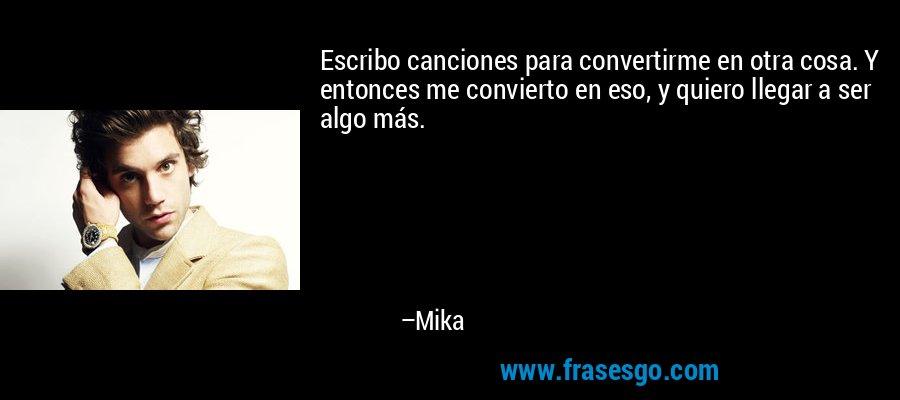 Escribo canciones para convertirme en otra cosa. Y entonces me convierto en eso, y quiero llegar a ser algo más. – Mika
