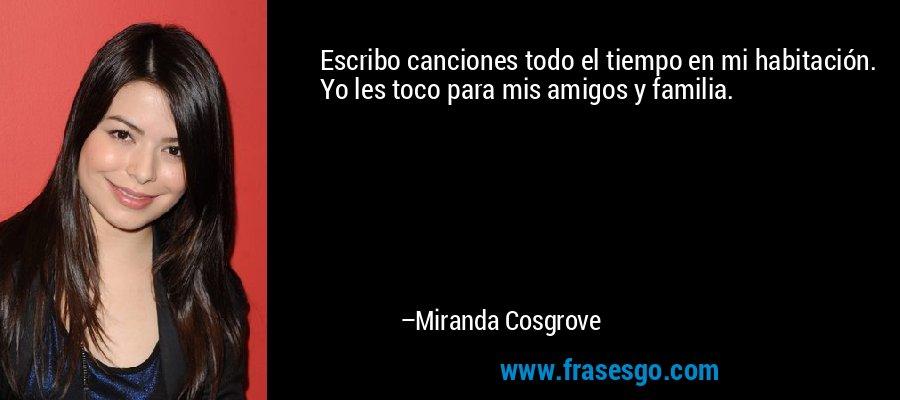 Escribo canciones todo el tiempo en mi habitación. Yo les toco para mis amigos y familia. – Miranda Cosgrove
