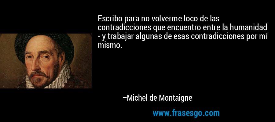 Escribo para no volverme loco de las contradicciones que encuentro entre la humanidad - y trabajar algunas de esas contradicciones por mí mismo. – Michel de Montaigne